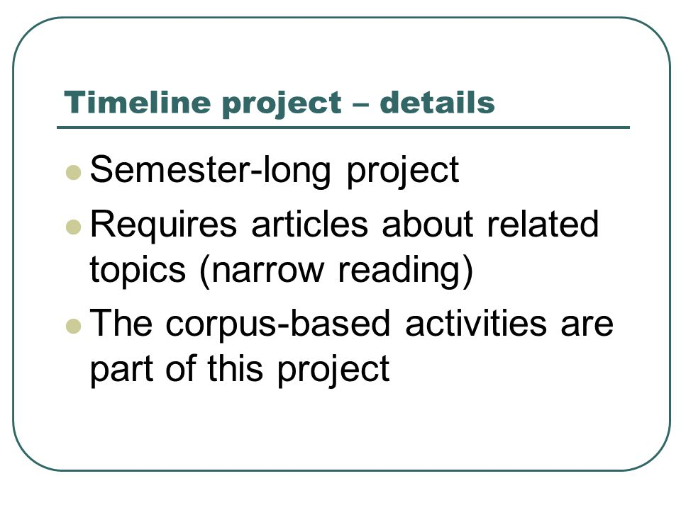 Timeline project – details Semester-long project Requires articles about related topics (narrow reading) The corpus-based activities are part of this