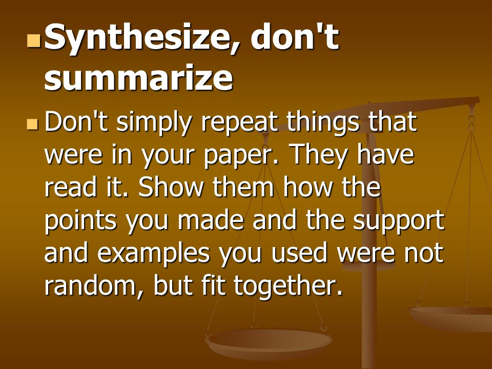 Synthesize, don't summarize Synthesize, don't summarize Don't simply repeat things that were in your paper. They have read it. Show them how the point