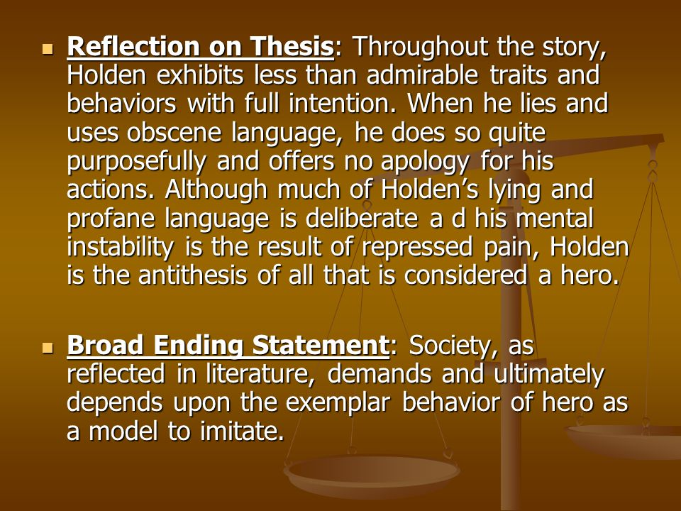 Reflection on Thesis: Throughout the story, Holden exhibits less than admirable traits and behaviors with full intention. When he lies and uses obscen