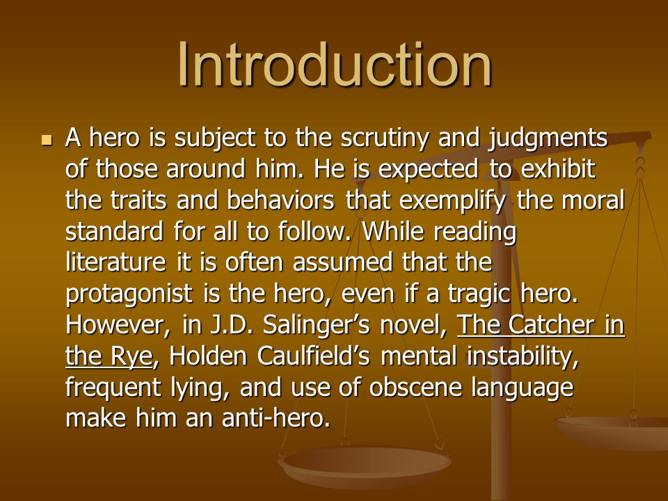 Introduction A hero is subject to the scrutiny and judgments of those around him. He is expected to exhibit the traits and behaviors that exemplify th