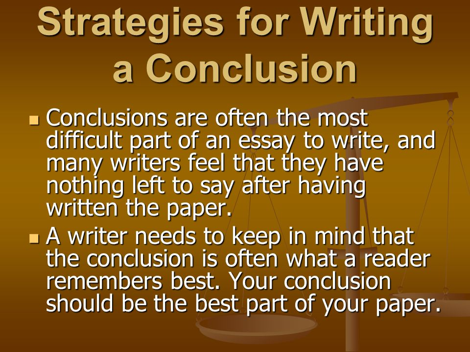 Strategies for Writing a Conclusion Conclusions are often the most difficult part of an essay to write, and many writers feel that they have nothing l