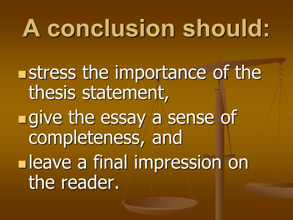 A conclusion should: stress the importance of the thesis statement, stress the importance of the thesis statement, give the essay a sense of completen