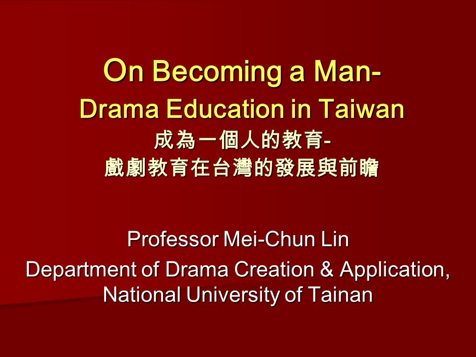 O n Becoming a Man- Drama Education in Taiwan 成為一個人的教育 - 戲劇教育在台灣的發展與前瞻 O n Becoming a Man- Drama Education in Taiwan 成為一個人的教育 - 戲劇教育在台灣的發展與前瞻 Professor Mei-Chun Lin Department of Drama Creation & Application, National University of Tainan
