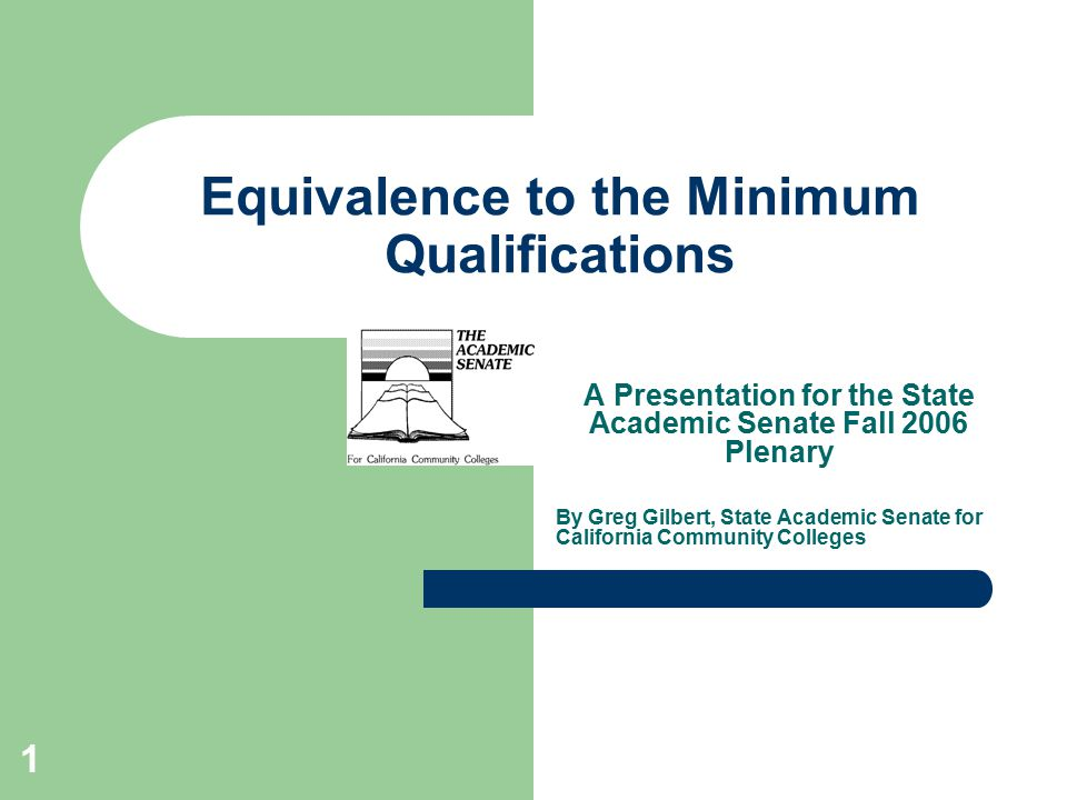 1 Equivalence to the Minimum Qualifications A Presentation for the State Academic Senate Fall 2006 Plenary By Greg Gilbert, State Academic Senate for California Community Colleges