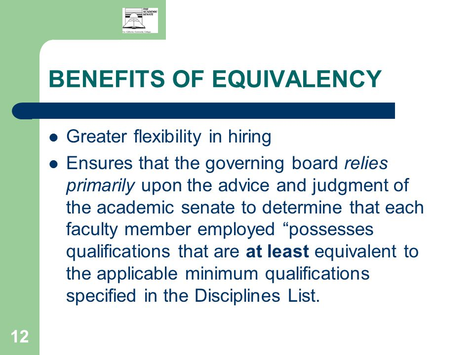 12 BENEFITS OF EQUIVALENCY Greater flexibility in hiring Ensures that the governing board relies primarily upon the advice and judgment of the academic senate to determine that each faculty member employed possesses qualifications that are at least equivalent to the applicable minimum qualifications specified in the Disciplines List.