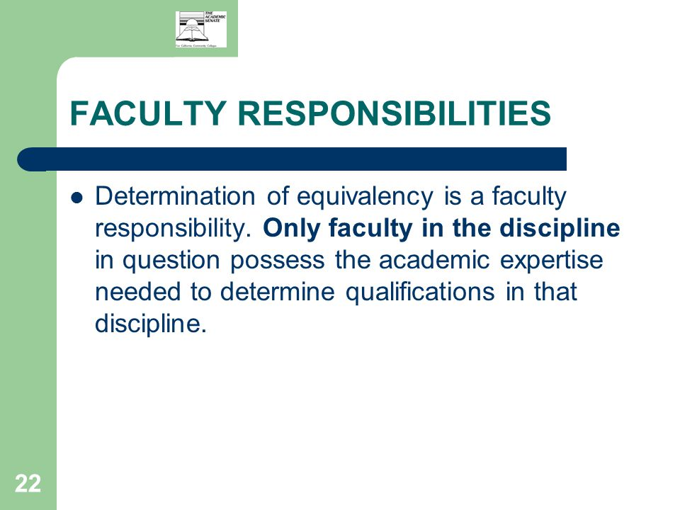 22 FACULTY RESPONSIBILITIES Determination of equivalency is a faculty responsibility.