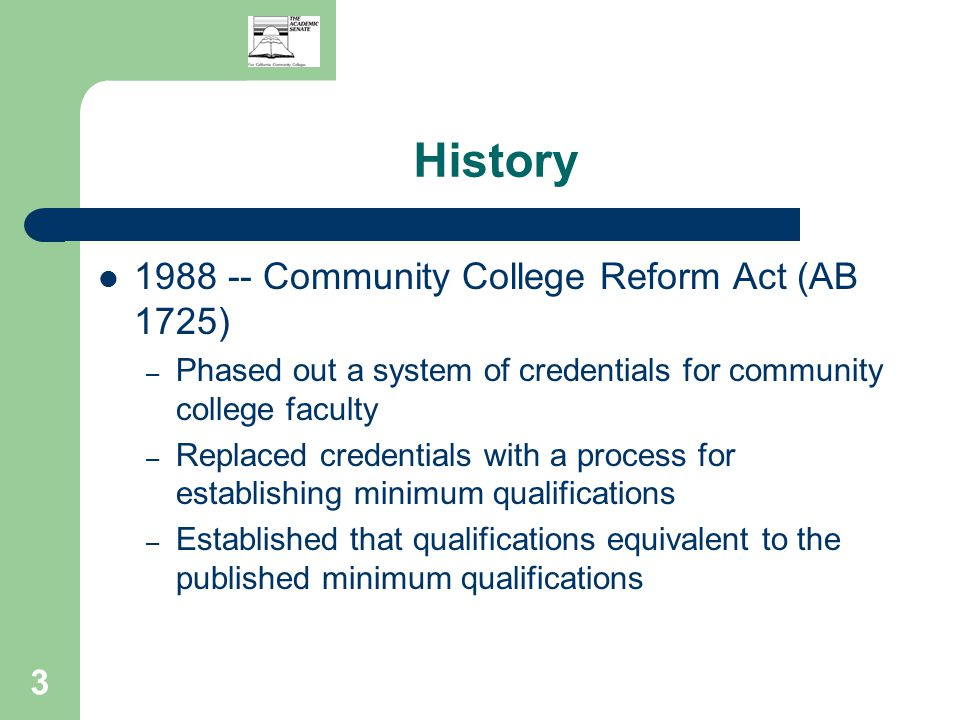 3 History 1988 -- Community College Reform Act (AB 1725) – Phased out a system of credentials for community college faculty – Replaced credentials with a process for establishing minimum qualifications – Established that qualifications equivalent to the published minimum qualifications