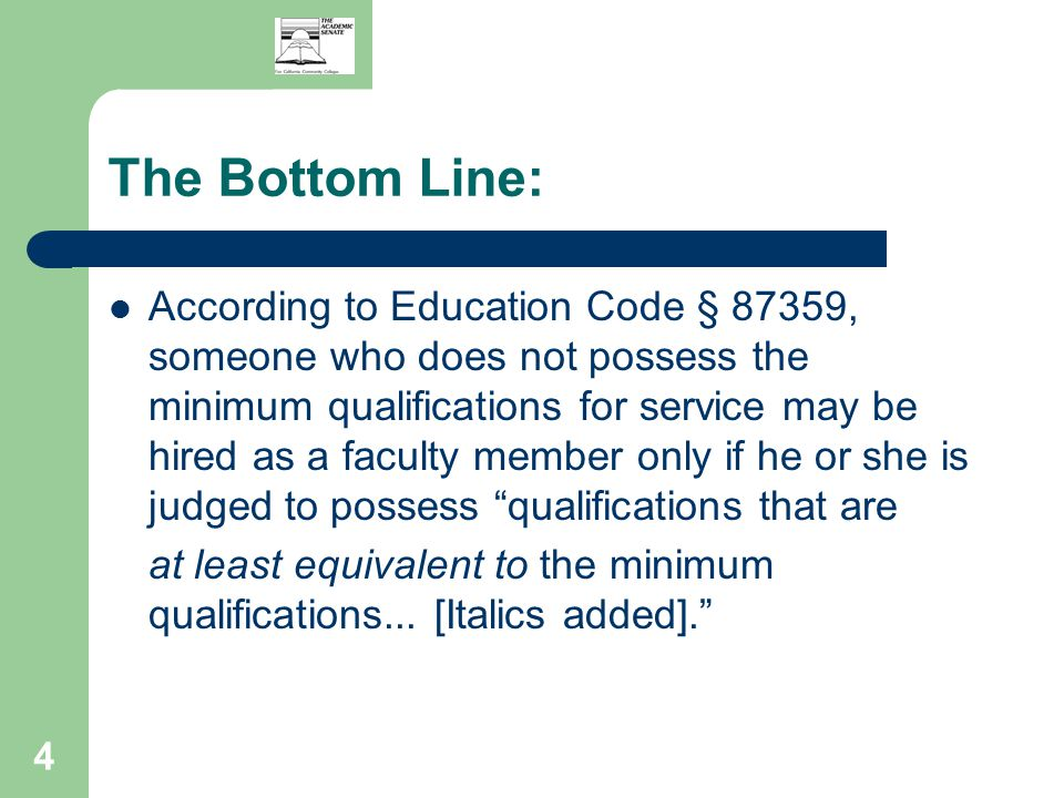 4 The Bottom Line: According to Education Code § 87359, someone who does not possess the minimum qualifications for service may be hired as a faculty member only if he or she is judged to possess qualifications that are at least equivalent to the minimum qualifications...
