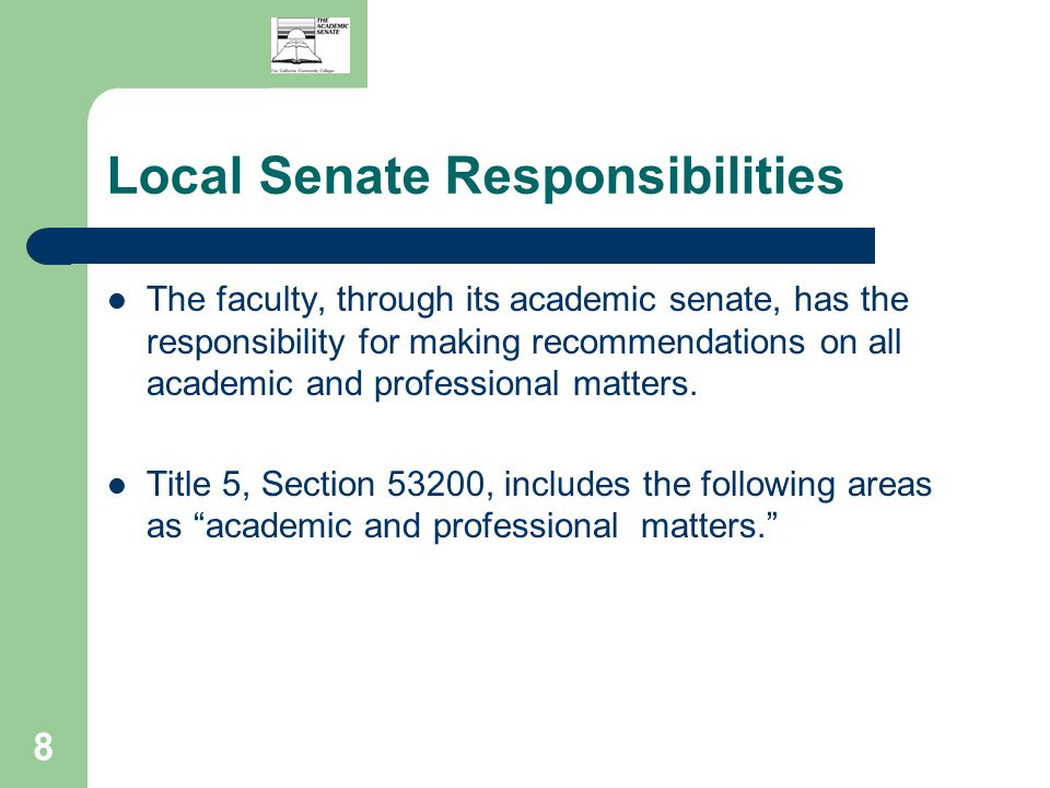 8 Local Senate Responsibilities The faculty, through its academic senate, has the responsibility for making recommendations on all academic and professional matters.