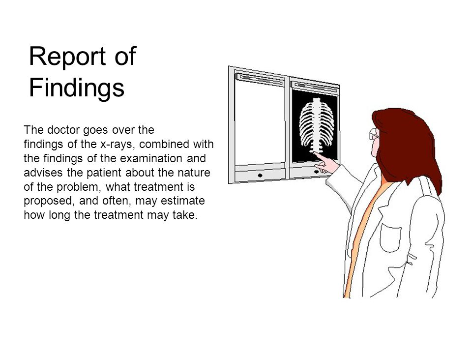 Report of Findings The doctor goes over the findings of the x-rays, combined with the findings of the examination and advises the patient about the nature of the problem, what treatment is proposed, and often, may estimate how long the treatment may take.