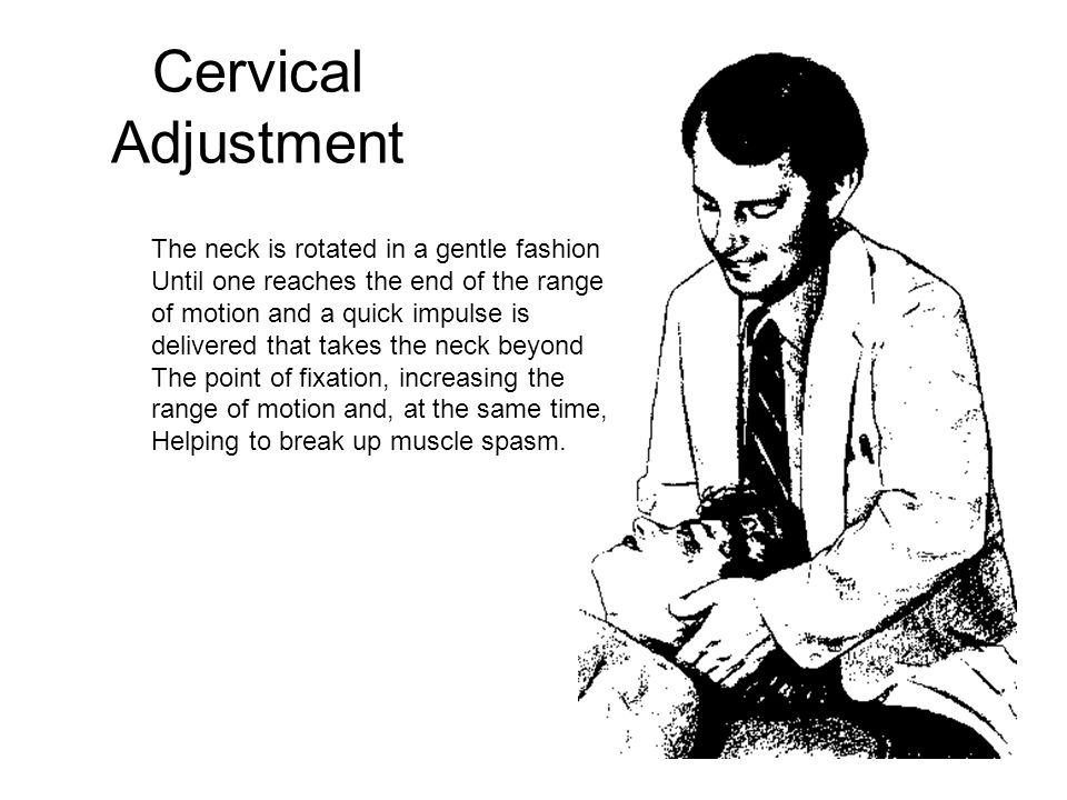 Cervical Adjustment The neck is rotated in a gentle fashion Until one reaches the end of the range of motion and a quick impulse is delivered that takes the neck beyond The point of fixation, increasing the range of motion and, at the same time, Helping to break up muscle spasm.