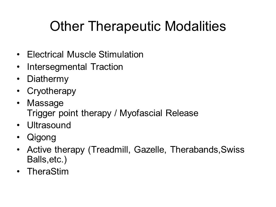 Other Therapeutic Modalities Electrical Muscle Stimulation Intersegmental Traction Diathermy Cryotherapy Massage Trigger point therapy / Myofascial Release Ultrasound Qigong Active therapy (Treadmill, Gazelle, Therabands,Swiss Balls,etc.) TheraStim
