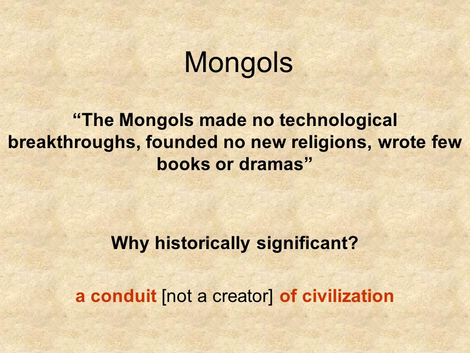 Mongols The Mongols made no technological breakthroughs, founded no new religions, wrote few books or dramas Why historically significant.