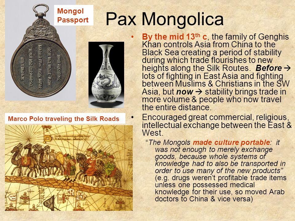 Pax Mongolica By the mid 13 th c, the family of Genghis Khan controls Asia from China to the Black Sea creating a period of stability during which trade flourishes to new heights along the Silk Routes.