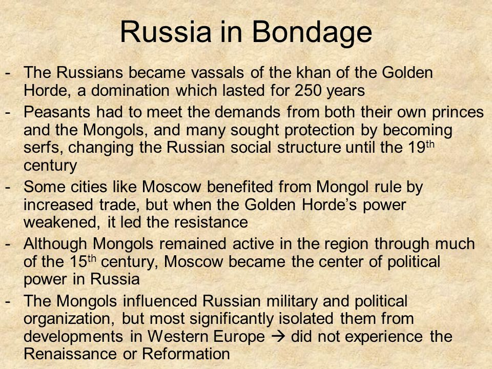Russia in Bondage -The Russians became vassals of the khan of the Golden Horde, a domination which lasted for 250 years -Peasants had to meet the demands from both their own princes and the Mongols, and many sought protection by becoming serfs, changing the Russian social structure until the 19 th century -Some cities like Moscow benefited from Mongol rule by increased trade, but when the Golden Horde's power weakened, it led the resistance -Although Mongols remained active in the region through much of the 15 th century, Moscow became the center of political power in Russia -The Mongols influenced Russian military and political organization, but most significantly isolated them from developments in Western Europe  did not experience the Renaissance or Reformation
