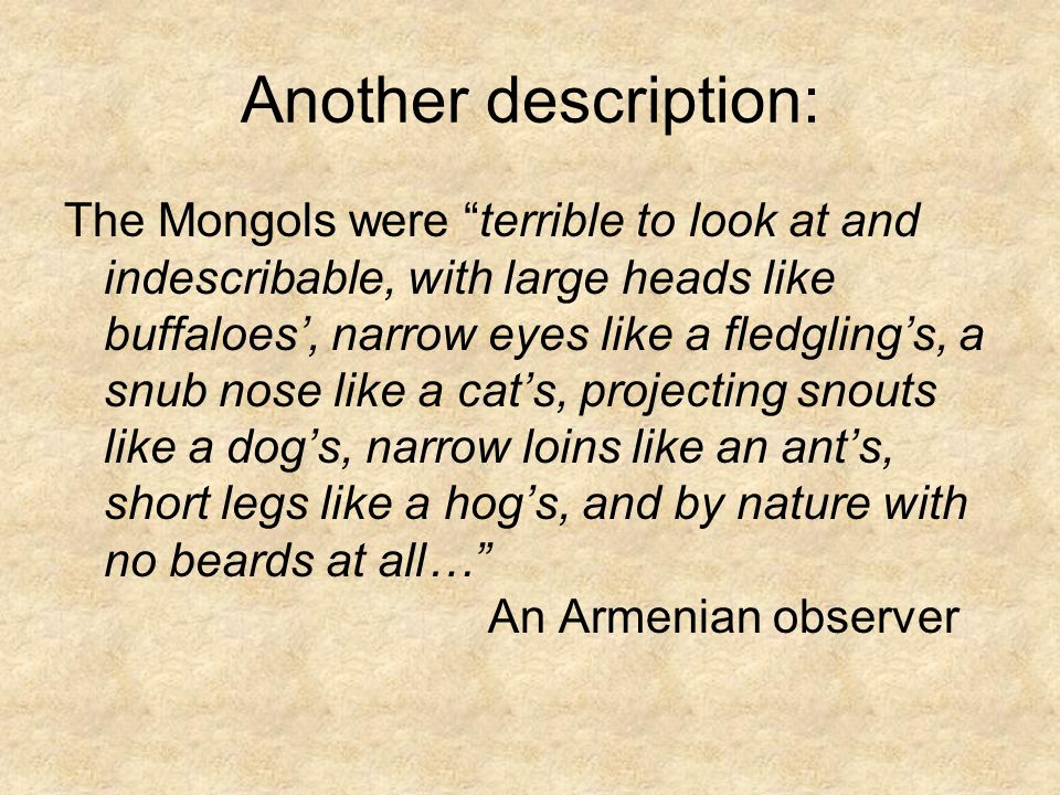 Another description: The Mongols were terrible to look at and indescribable, with large heads like buffaloes', narrow eyes like a fledgling's, a snub nose like a cat's, projecting snouts like a dog's, narrow loins like an ant's, short legs like a hog's, and by nature with no beards at all… An Armenian observer
