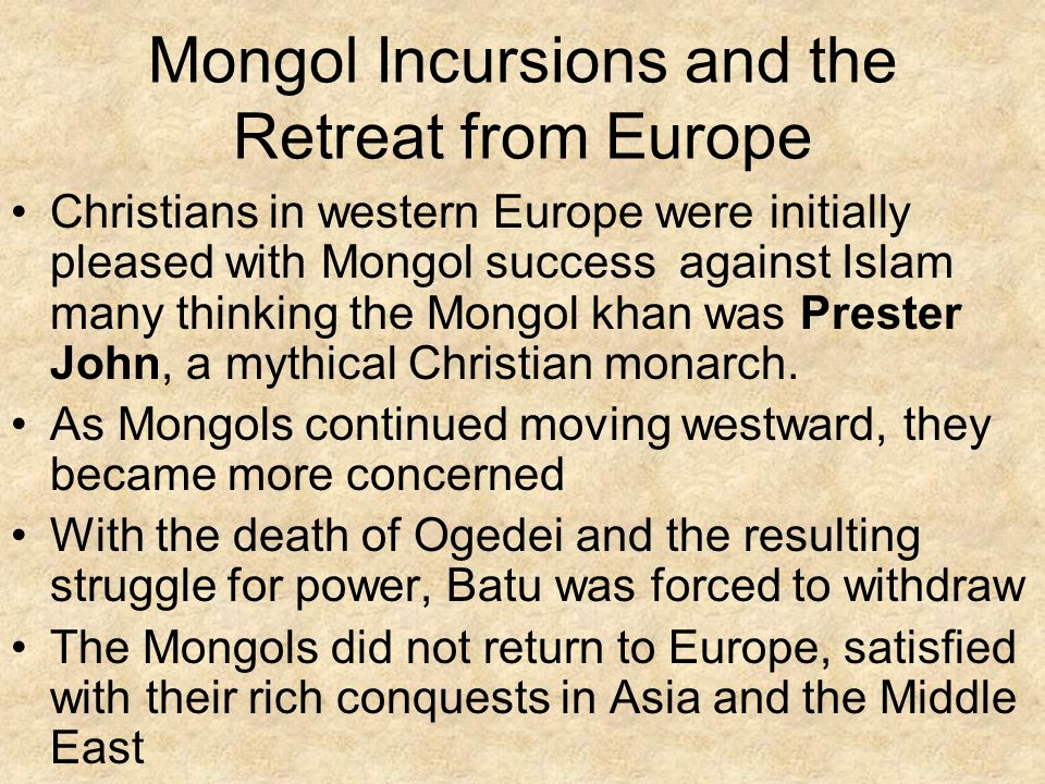 Mongol Incursions and the Retreat from Europe Christians in western Europe were initially pleased with Mongol success against Islam many thinking the Mongol khan was Prester John, a mythical Christian monarch.