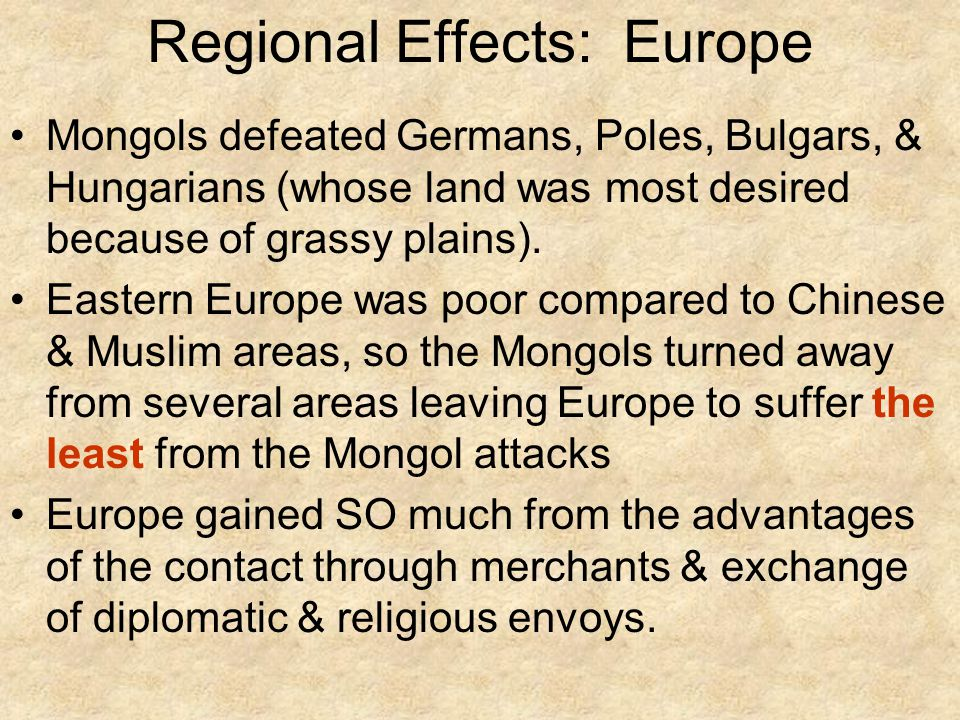 Regional Effects: Europe Mongols defeated Germans, Poles, Bulgars, & Hungarians (whose land was most desired because of grassy plains).