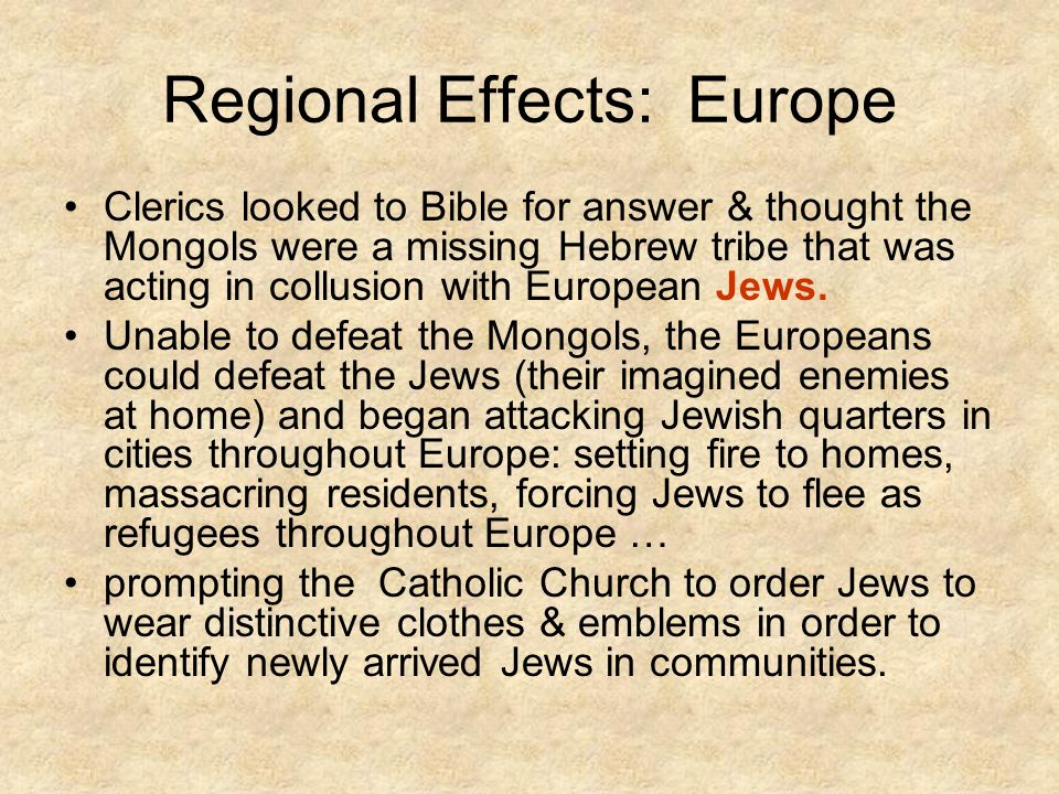 Regional Effects: Europe Clerics looked to Bible for answer & thought the Mongols were a missing Hebrew tribe that was acting in collusion with European Jews.