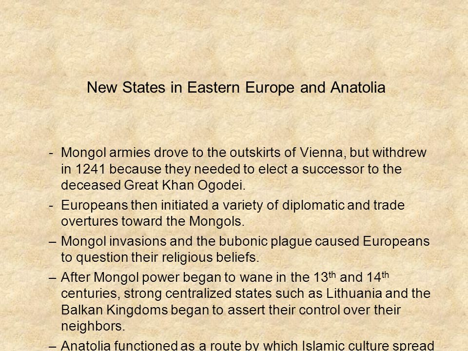 New States in Eastern Europe and Anatolia -Mongol armies drove to the outskirts of Vienna, but withdrew in 1241 because they needed to elect a successor to the deceased Great Khan Ogodei.