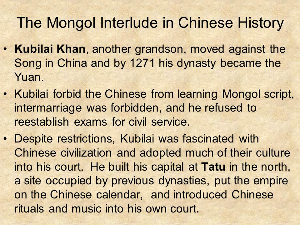 The Mongol Interlude in Chinese History Kubilai Khan, another grandson, moved against the Song in China and by 1271 his dynasty became the Yuan.