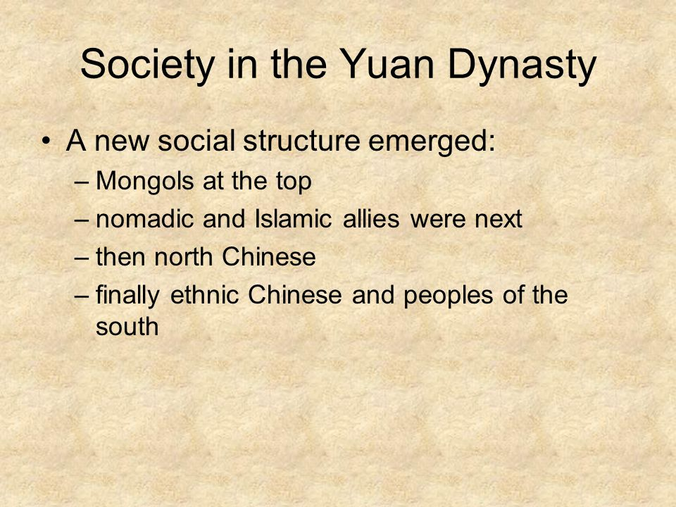 Society in the Yuan Dynasty A new social structure emerged: –Mongols at the top –nomadic and Islamic allies were next –then north Chinese –finally ethnic Chinese and peoples of the south