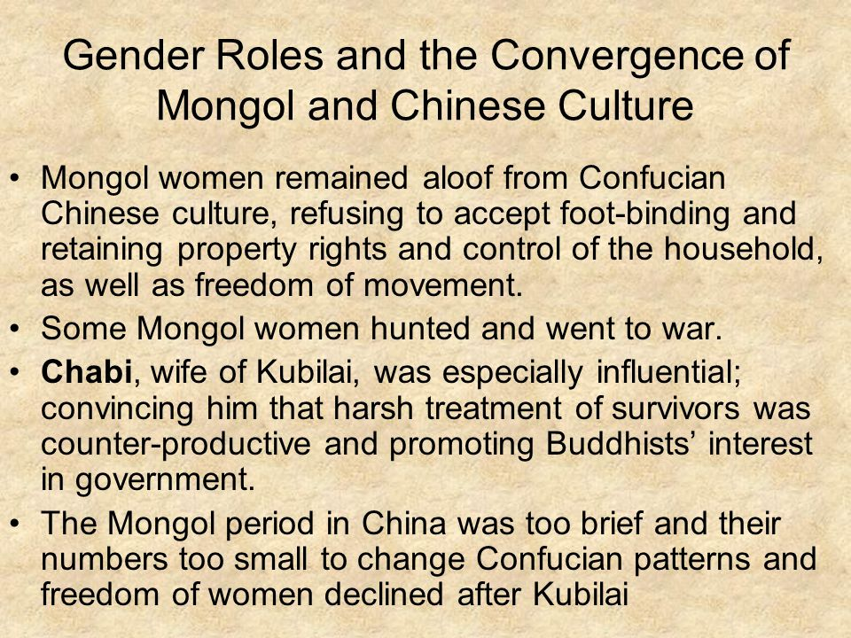 Gender Roles and the Convergence of Mongol and Chinese Culture Mongol women remained aloof from Confucian Chinese culture, refusing to accept foot-binding and retaining property rights and control of the household, as well as freedom of movement.