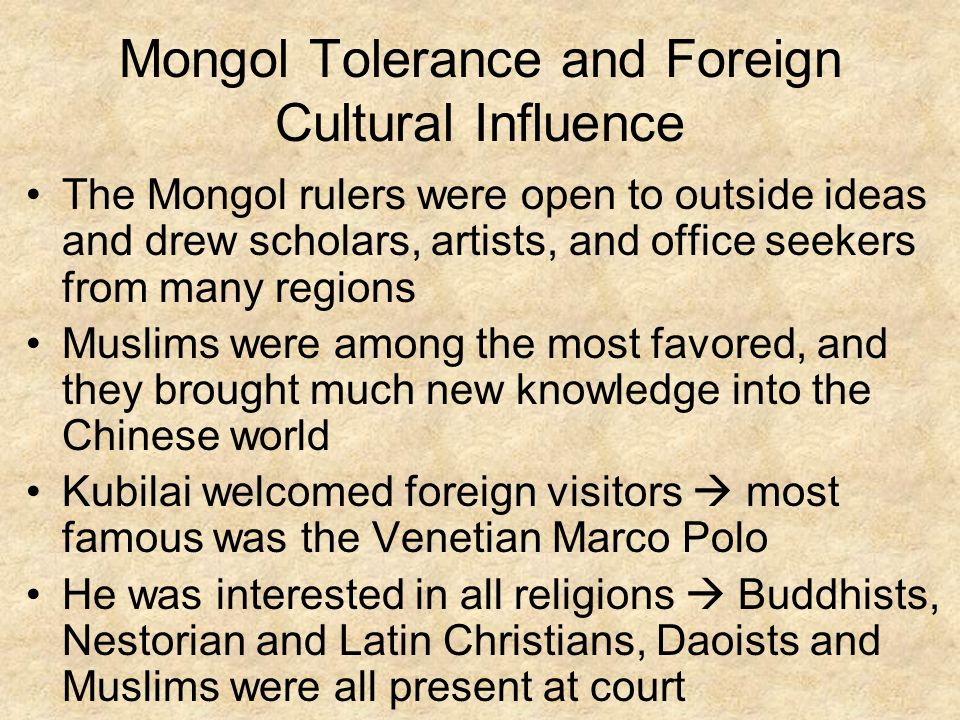 Mongol Tolerance and Foreign Cultural Influence The Mongol rulers were open to outside ideas and drew scholars, artists, and office seekers from many regions Muslims were among the most favored, and they brought much new knowledge into the Chinese world Kubilai welcomed foreign visitors  most famous was the Venetian Marco Polo He was interested in all religions  Buddhists, Nestorian and Latin Christians, Daoists and Muslims were all present at court