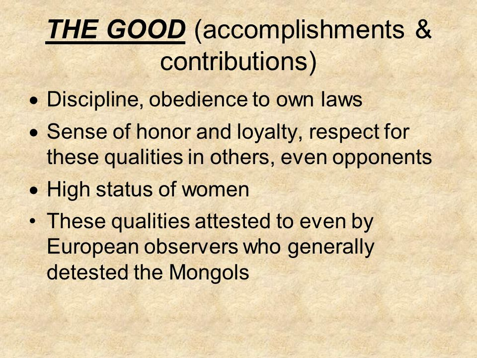 THE GOOD (accomplishments & contributions)  Discipline, obedience to own laws  Sense of honor and loyalty, respect for these qualities in others, even opponents  High status of women These qualities attested to even by European observers who generally detested the Mongols