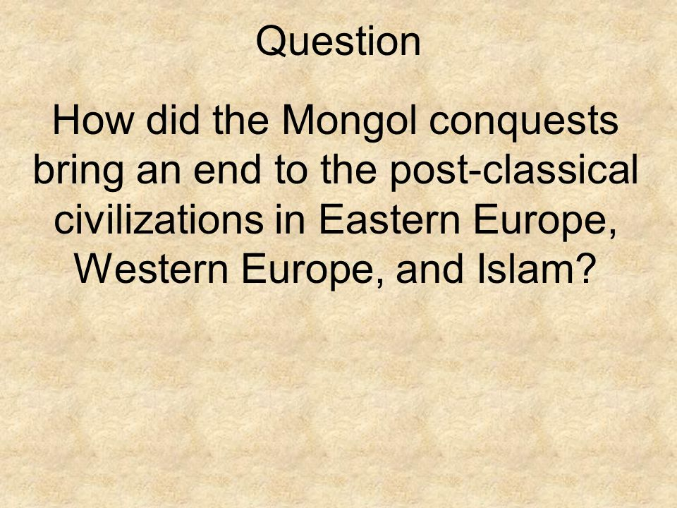 Question How did the Mongol conquests bring an end to the post-classical civilizations in Eastern Europe, Western Europe, and Islam