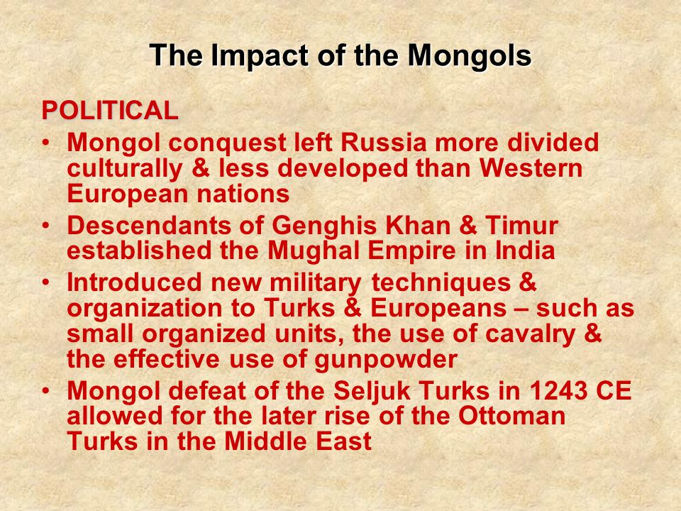 The Impact of the Mongols POLITICAL Mongol conquest left Russia more divided culturally & less developed than Western European nations Descendants of Genghis Khan & Timur established the Mughal Empire in India Introduced new military techniques & organization to Turks & Europeans – such as small organized units, the use of cavalry & the effective use of gunpowder Mongol defeat of the Seljuk Turks in 1243 CE allowed for the later rise of the Ottoman Turks in the Middle East