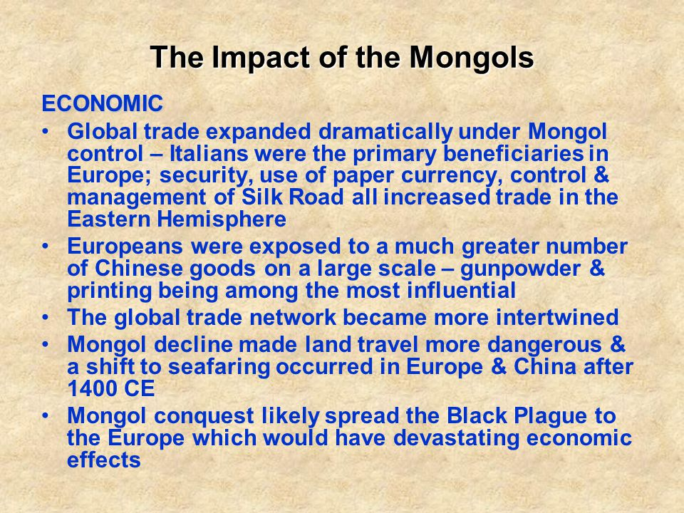 The Impact of the Mongols ECONOMIC Global trade expanded dramatically under Mongol control – Italians were the primary beneficiaries in Europe; security, use of paper currency, control & management of Silk Road all increased trade in the Eastern Hemisphere Europeans were exposed to a much greater number of Chinese goods on a large scale – gunpowder & printing being among the most influential The global trade network became more intertwined Mongol decline made land travel more dangerous & a shift to seafaring occurred in Europe & China after 1400 CE Mongol conquest likely spread the Black Plague to the Europe which would have devastating economic effects