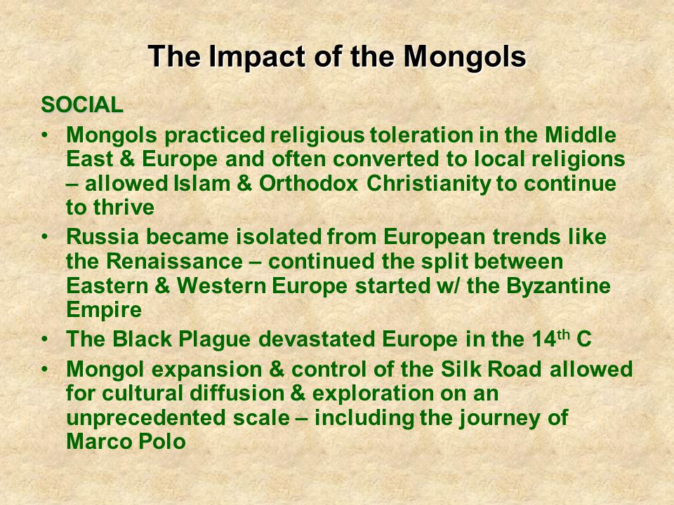 The Impact of the Mongols SOCIAL Mongols practiced religious toleration in the Middle East & Europe and often converted to local religions – allowed Islam & Orthodox Christianity to continue to thrive Russia became isolated from European trends like the Renaissance – continued the split between Eastern & Western Europe started w/ the Byzantine Empire The Black Plague devastated Europe in the 14 th C Mongol expansion & control of the Silk Road allowed for cultural diffusion & exploration on an unprecedented scale – including the journey of Marco Polo