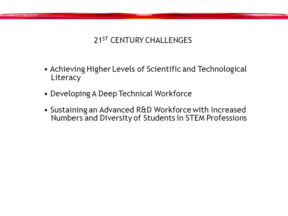 21 ST CENTURY CHALLENGES Achieving Higher Levels of Scientific and Technological Literacy Developing A Deep Technical Workforce Sustaining an Advanced R&D Workforce with Increased Numbers and Diversity of Students in STEM Professions