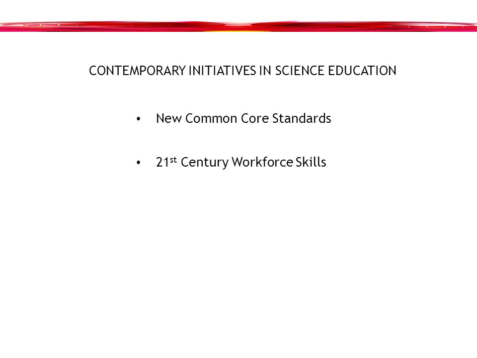 CONTEMPORARY INITIATIVES IN SCIENCE EDUCATION New Common Core Standards 21 st Century Workforce Skills