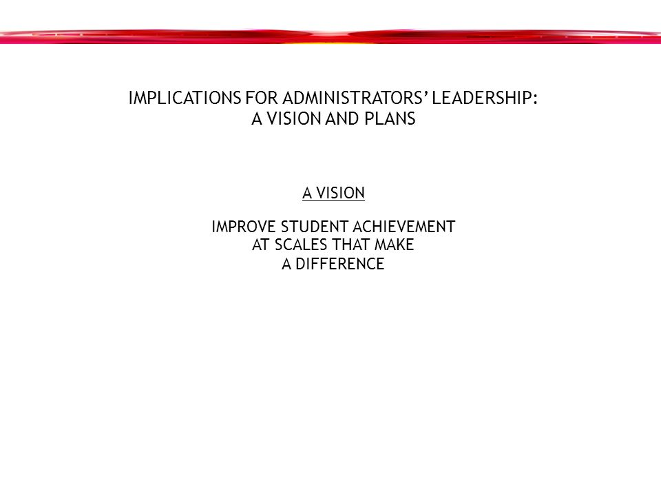 IMPLICATIONS FOR ADMINISTRATORS' LEADERSHIP: A VISION AND PLANS A VISION IMPROVE STUDENT ACHIEVEMENT AT SCALES THAT MAKE A DIFFERENCE