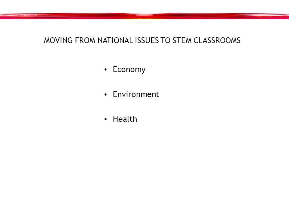 MOVING FROM NATIONAL ISSUES TO STEM CLASSROOMS Economy Environment Health