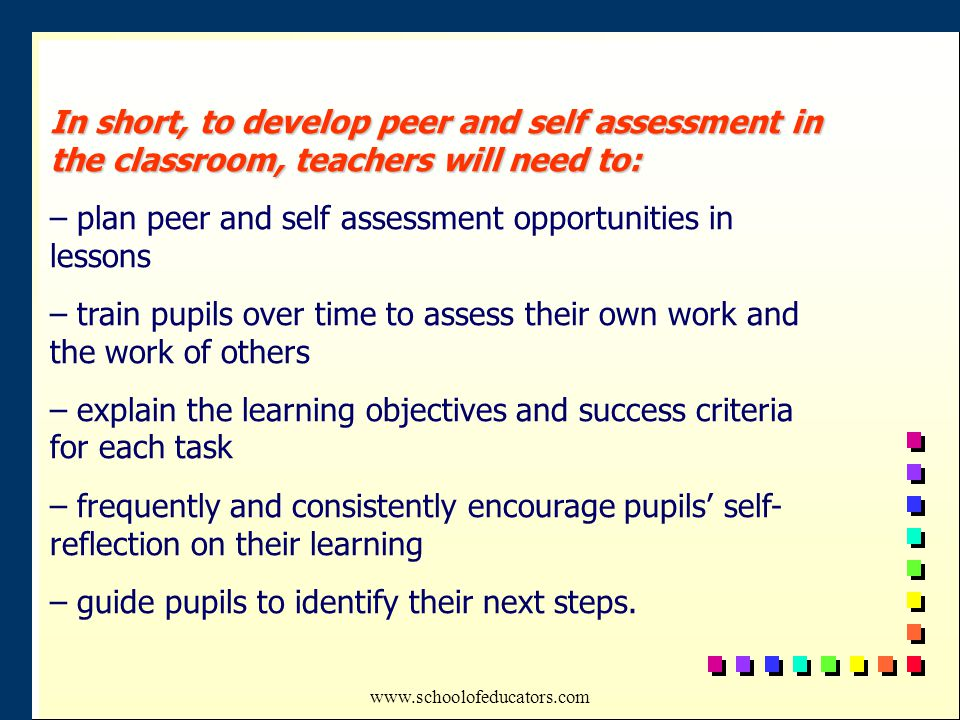 In short, to develop peer and self assessment in the classroom, teachers will need to: – plan peer and self assessment opportunities in lessons – train pupils over time to assess their own work and the work of others – explain the learning objectives and success criteria for each task – frequently and consistently encourage pupils' self- reflection on their learning – guide pupils to identify their next steps.