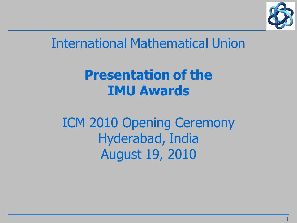 International Mathematical Union Presentation of the Fields Medal Winners 2010 by the Fields Medal Committee Chair IMU President László Lovász, Hungary, citations read by IMU Secretary Martin Grötschel, Germany, medals awarded by the Honourable President of India Shrimati Pratibha Patil 2