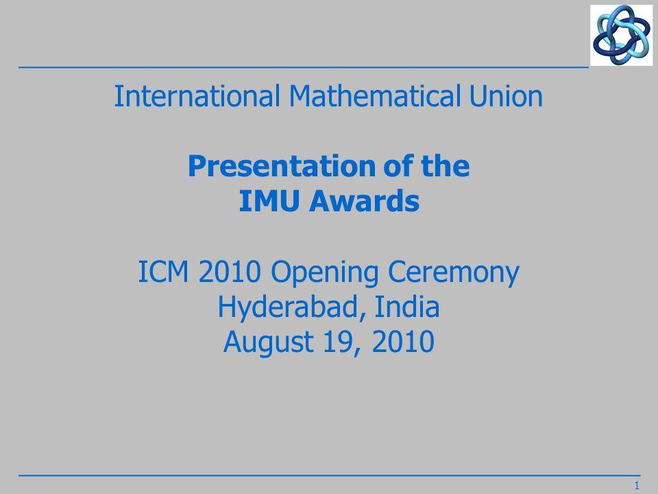 International Mathematical Union Presentation of the IMU Awards ICM 2010 Opening Ceremony Hyderabad, India August 19, 2010 1