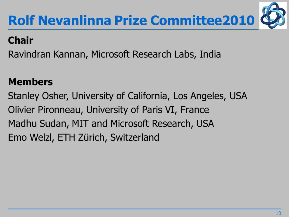 Rolf Nevanlinna Prize Committee2010 Chair Ravindran Kannan, Microsoft Research Labs, India Members Stanley Osher, University of California, Los Angeles, USA Olivier Pironneau, University of Paris VI, France Madhu Sudan, MIT and Microsoft Research, USA Emo Welzl, ETH Zürich, Switzerland 10