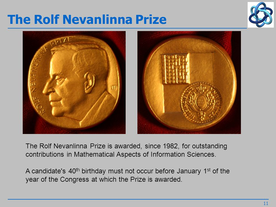 The Rolf Nevanlinna Prize 11 The Rolf Nevanlinna Prize is awarded, since 1982, for outstanding contributions in Mathematical Aspects of Information Sciences.