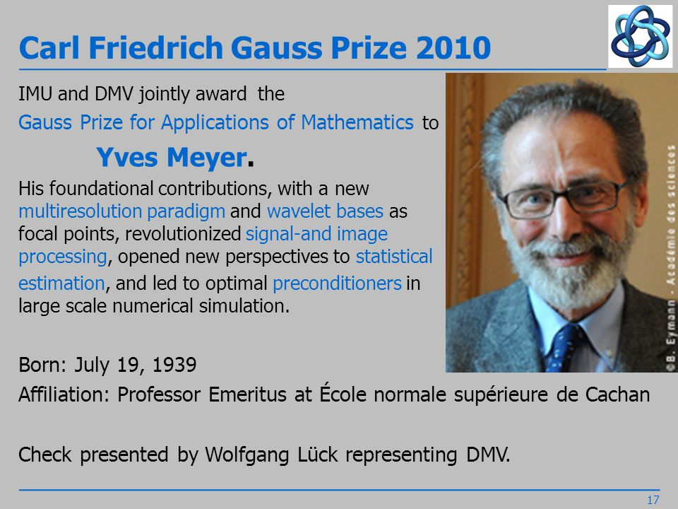 Carl Friedrich Gauss Prize 2010 IMU and DMV jointly award the Gauss Prize for Applications of Mathematics to Yves Meyer.