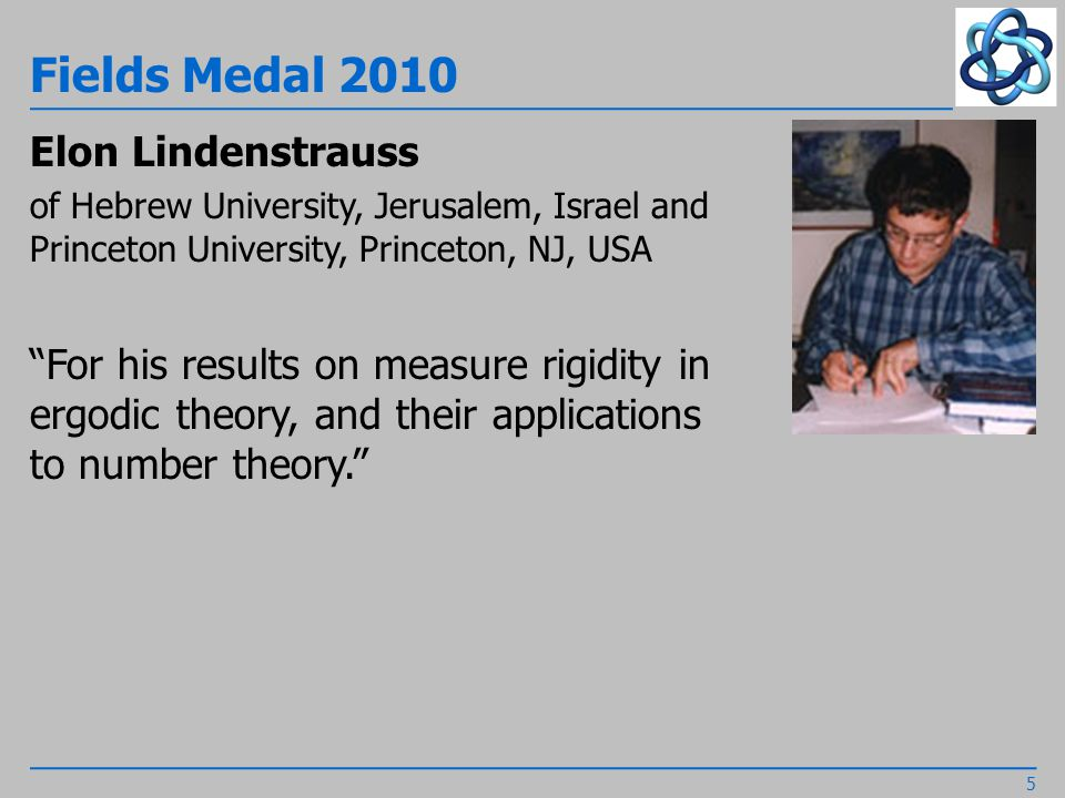 Fields Medal 2010 Elon Lindenstrauss of Hebrew University, Jerusalem, Israel and Princeton University, Princeton, NJ, USA For his results on measure rigidity in ergodic theory, and their applications to number theory. 5