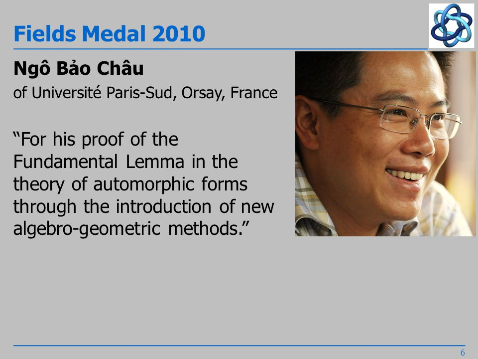 Fields Medal 2010 Ngô Bảo Châu of Université Paris-Sud, Orsay, France For his proof of the Fundamental Lemma in the theory of automorphic forms through the introduction of new algebro-geometric methods. 6