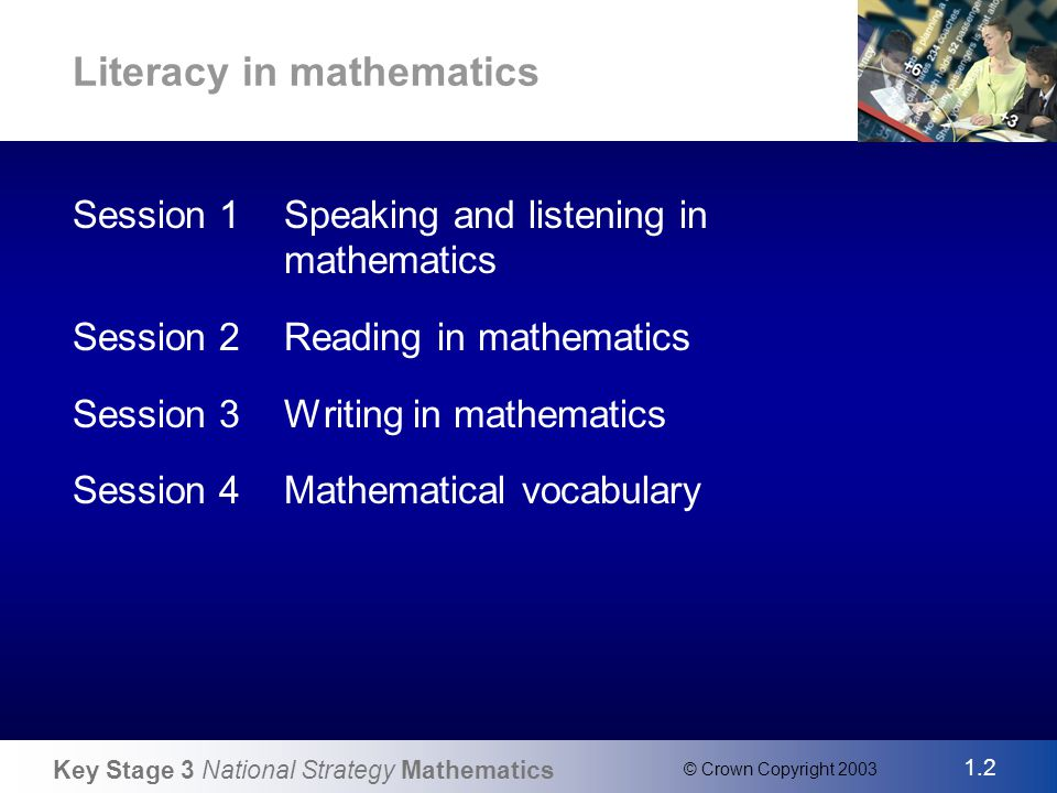 Key Stage 3 National Strategy Mathematics 1.2 © Crown Copyright 2003 Slide 2 Literacy in mathematics Session 1Speaking and listening in mathematics Session 2Reading in mathematics Session 3Writing in mathematics Session 4Mathematical vocabulary
