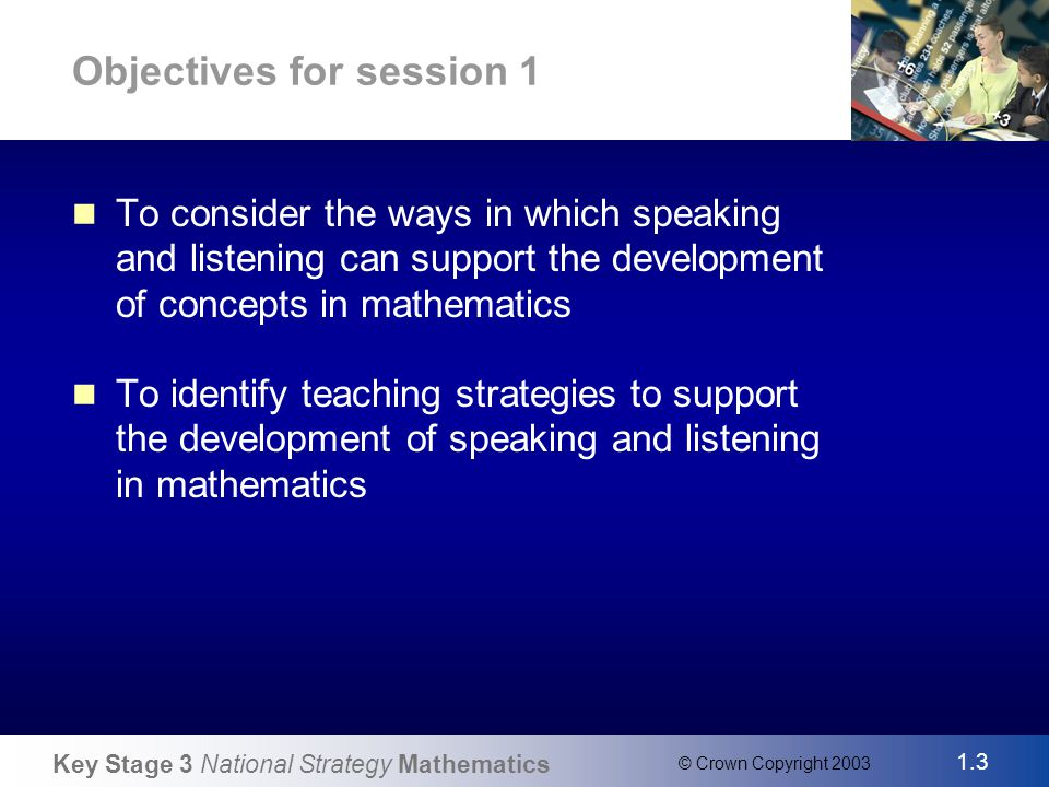 Key Stage 3 National Strategy Mathematics 1.4 © Crown Copyright 2003 Slide 4 Ofsted evaluation of the second year As well as direct teaching and questioning, there was more teacher-led discussion, and more interactive teaching Oral and mental starters were used well in most schools Pupils had good opportunities to explain their strategies