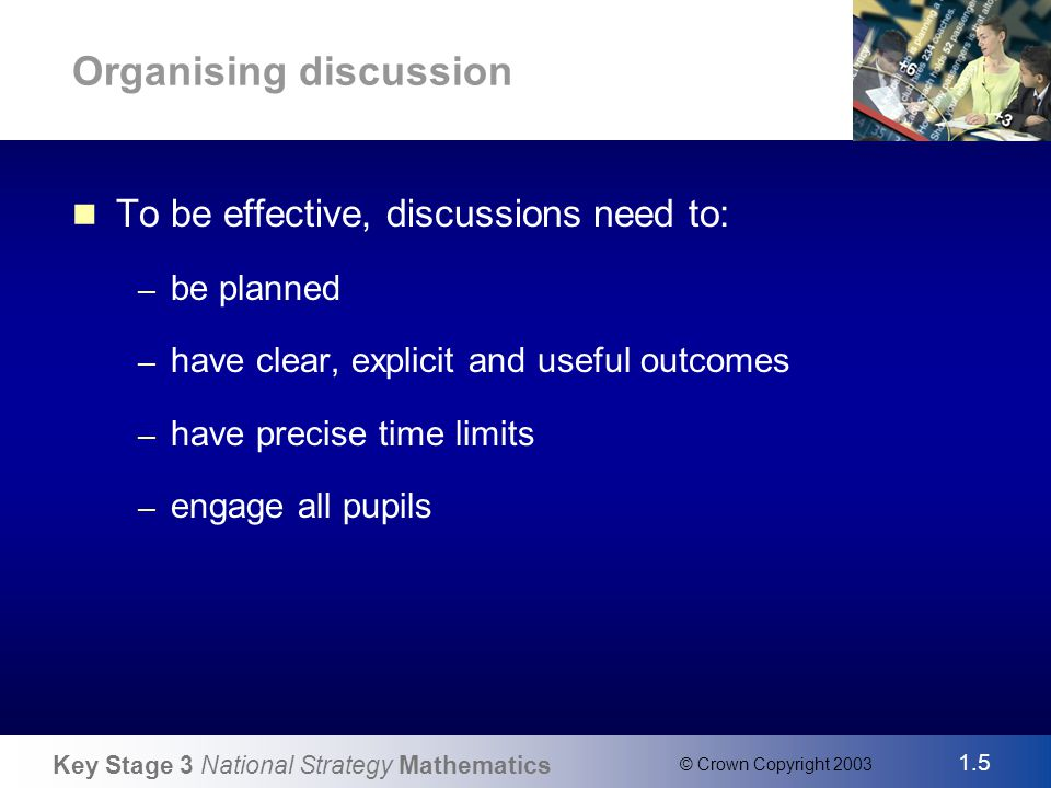Key Stage 3 National Strategy Mathematics 1.5 © Crown Copyright 2003 Slide 5 Organising discussion To be effective, discussions need to: – be planned – have clear, explicit and useful outcomes – have precise time limits – engage all pupils