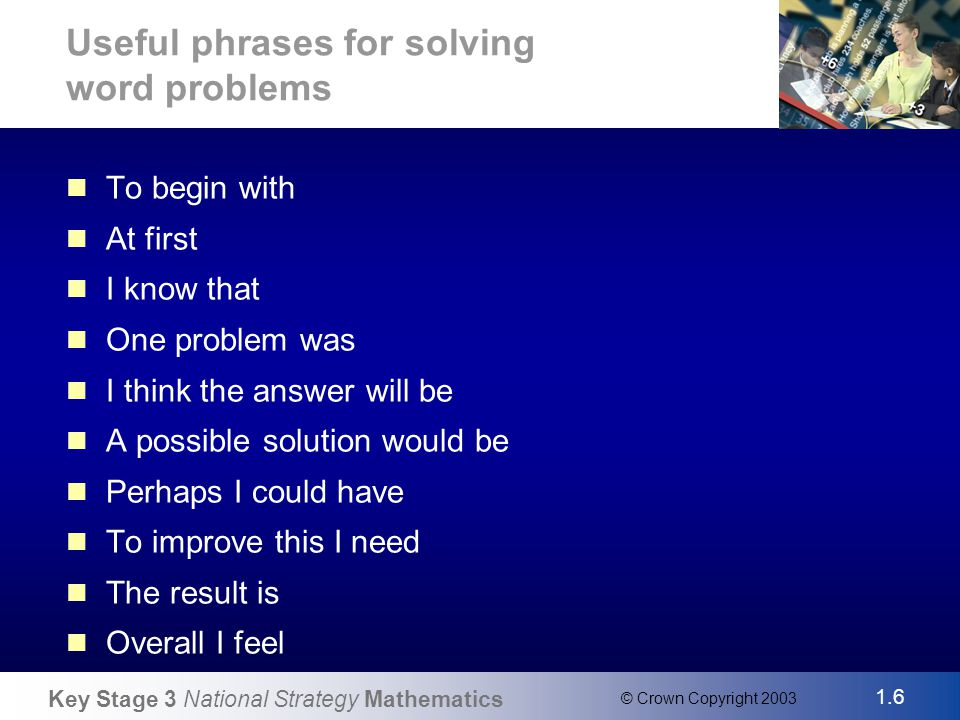 Key Stage 3 National Strategy Mathematics 1.6 © Crown Copyright 2003 Slide 6 Useful phrases for solving word problems To begin with At first I know that One problem was I think the answer will be A possible solution would be Perhaps I could have To improve this I need The result is Overall I feel