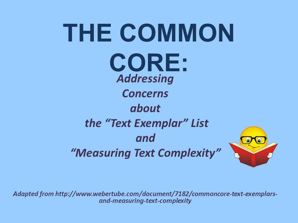 THE COMMON CORE: Addressing Concerns about the Text Exemplar List and Measuring Text Complexity Adapted from http://www.webertube.com/document/7182/commoncore-text-exemplars- and-measuring-text-complexity